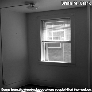 Brian M. Clark - Songs from the Empty Places Where People Kill Themselves